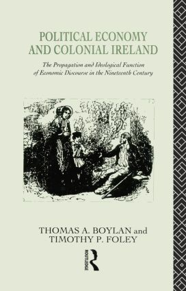 Political Economy and Colonial Ireland: The Propagation and Ideological Functions of Economic Discourse in the Nineteenth Century, 1st Edition (Paperback) book cover
