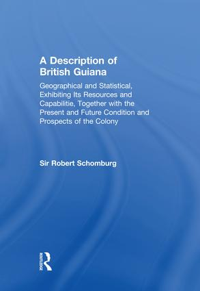 A Description of British Guiana, Geographical and Statistical, Exhibiting Its Resources and Capabilities, Together with the Present and Future Condition and Prospects of the Colony
