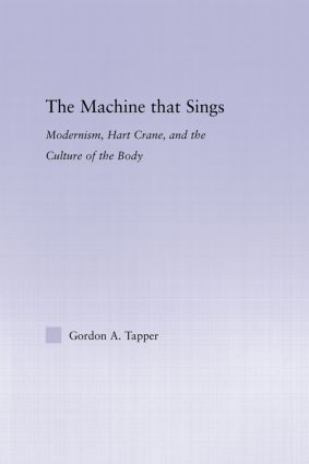 The Machine that Sings: Modernism, Hart Crane and the Culture of the Body (Hardback) book cover