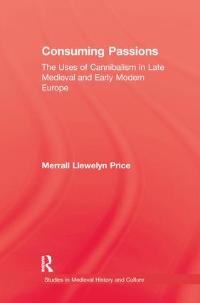 Consuming Passions: The Uses of Cannibalism in Late Medieval and Early Modern Europe, 1st Edition (Paperback) book cover