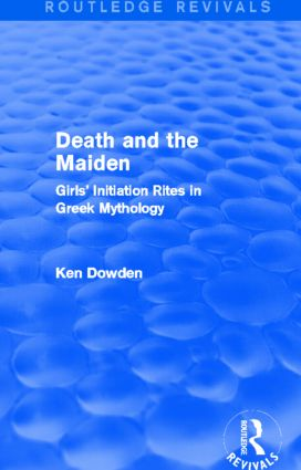 Death and the Maiden (Routledge Revivals): Girls' Initiation Rites in Greek Mythology, 1st Edition (Hardback) book cover