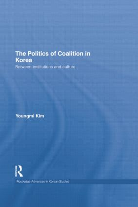 The Politics of Coalition in Korea: Between Institutions and Culture, 1st Edition (Paperback) book cover