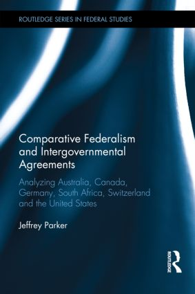 Comparative Federalism and Intergovernmental Agreements: Analyzing Australia, Canada, Germany, South Africa, Switzerland and the United States, 1st Edition (Hardback) book cover