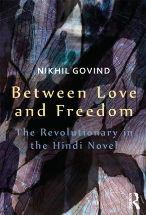 Between Love and Freedom: The Revolutionary in the Hindi Novel book cover