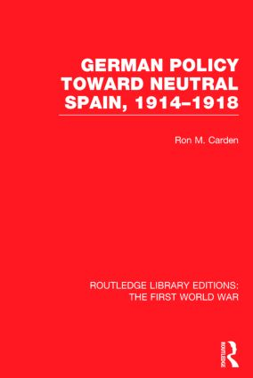 German Policy Toward Neutral Spain, 1914-1918 (RLE The First World War): 1st Edition (Hardback) book cover
