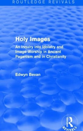 Holy Images (Routledge Revivals): An Inquiry into Idolatry and Image-Worship in Ancient Paganism and in Christianity book cover