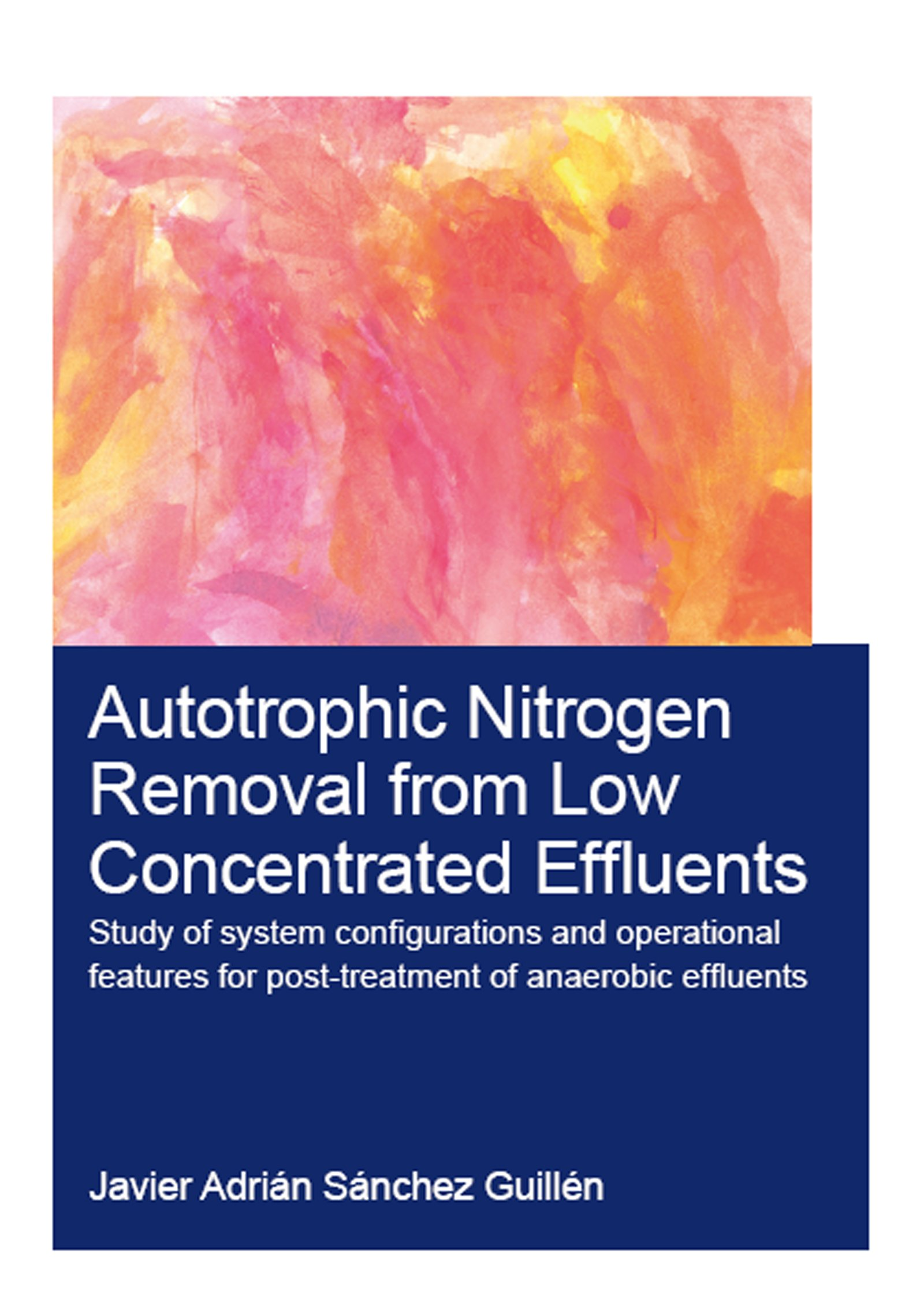 Autotrophic Nitrogen Removal from Low Concentrated Effluents: Study of System Configurations and Operational Features for Post-treatment of Anaerobic Effluents book cover