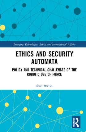 Ethics and Security Automata: Policy and Technical Challenges of the Robotic Use of Force (Hardback) book cover
