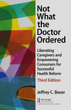 Not What the Doctor Ordered: Liberating Caregivers and Empowering Consumers for Successful Health Reform book cover