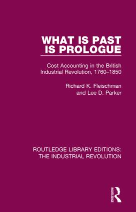 What is Past is Prologue: Cost Accounting in the British Industrial Revolution, 1760-1850, 1st Edition (Hardback) book cover