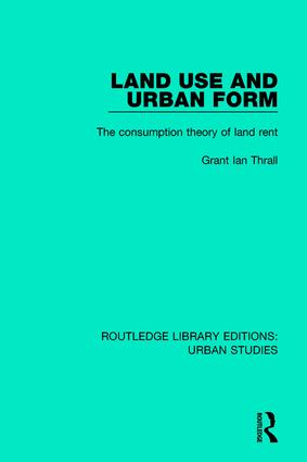 Land Use and Urban Form: The Consumption Theory of Land Rent, 1st Edition (Hardback) book cover