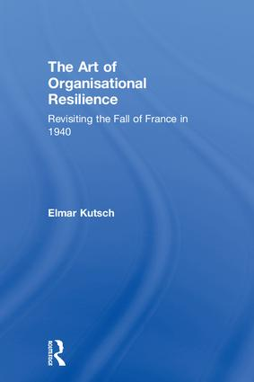 The Art of Organisational Resilience: Revisiting the Fall of France in 1940, 1st Edition (Hardback) book cover