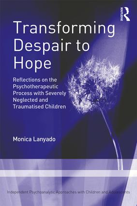 Transforming Despair to Hope: Reflections on the Psychotherapeutic Process with Severely Neglected and Traumatised Children book cover