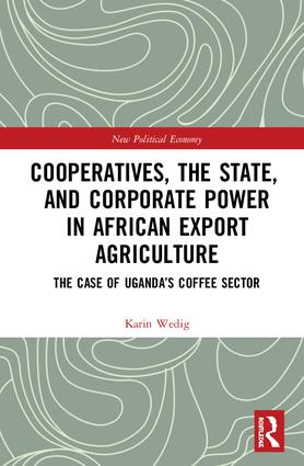 Cooperatives, the State, and Corporate Power in African Export Agriculture: The Case of Uganda's Coffee Sector book cover