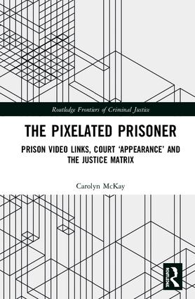 The Pixelated Prisoner: Prison Video Links, Court 'Appearance' and the Justice Matrix book cover