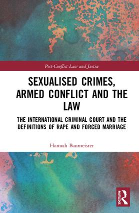 Sexualised Crimes, Armed Conflict and the Law: The International Criminal Court and the Definitions of Rape and Forced Marriage book cover