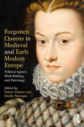 Forgotten Queens in Medieval and Early Modern Europe: Political Agency, Myth-Making, and Patronage, 1st Edition (Paperback) book cover