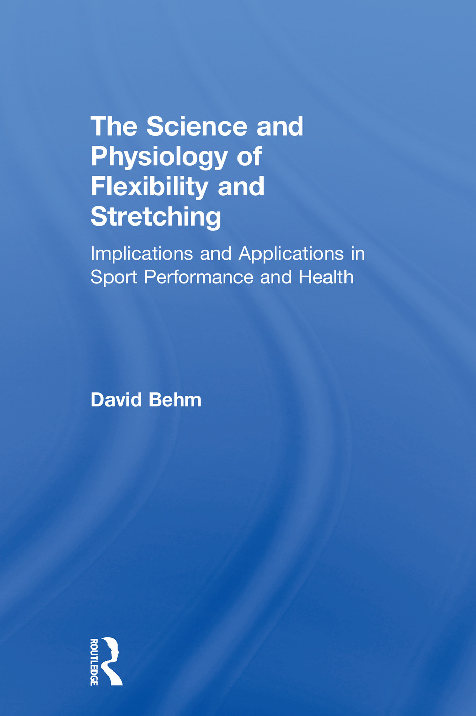 The Science and Physiology of Flexibility and Stretching: Implications and Applications in Sport Performance and Health book cover