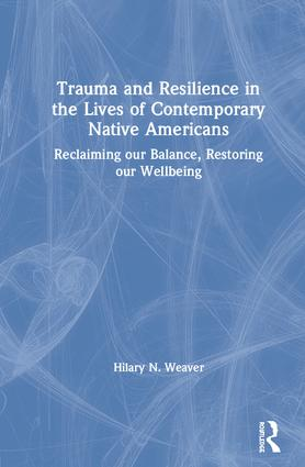 Trauma and Resilience in the Lives of Contemporary Native Americans: Reclaiming our Balance, Restoring our Wellbeing book cover
