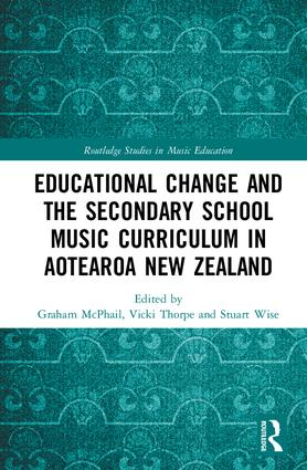 Educational Change and the Secondary School Music Curriculum in Aotearoa New Zealand: 1st Edition (Hardback) book cover