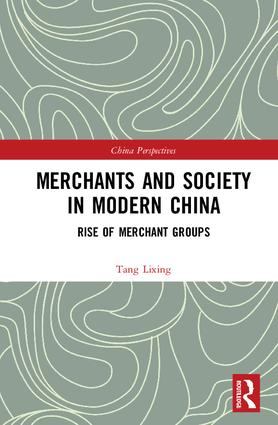 Merchants and Society in Modern China: Rise of Merchant Groups, 1st Edition (Hardback) book cover