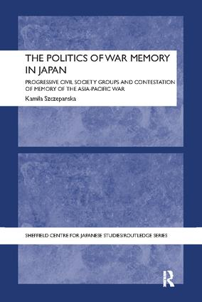 The Politics of War Memory in Japan: Progressive Civil Society Groups and Contestation of Memory of the Asia-Pacific War book cover