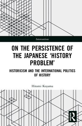 On the Persistence of the Japanese History Problem: Historicism and the International Politics of History book cover
