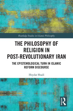 The Philosophy of Religion in Post-Revolutionary Iran: The Epistemological Turn in Islamic Reform Discourse book cover