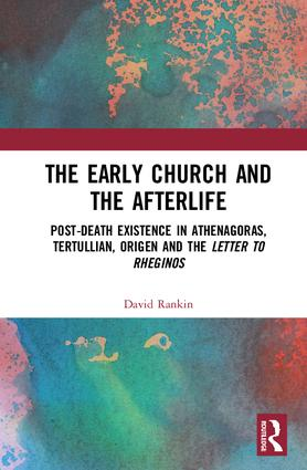 The Early Church and the Afterlife: Post-death existence in Athenagoras, Tertullian, Origen and the Letter to Rheginos, 1st Edition (Hardback) book cover