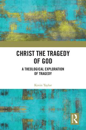 Christ the Tragedy of God: A Theological Exploration of Tragedy, 1st Edition (Hardback) book cover