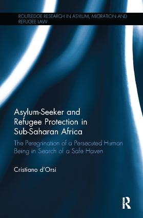 Asylum-Seeker and Refugee Protection in Sub-Saharan Africa: The Peregrination of a Persecuted Human Being in Search of a Safe Haven book cover