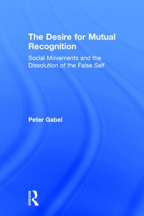 The Desire for Mutual Recognition: Social Movements and the Dissolution of the False Self book cover