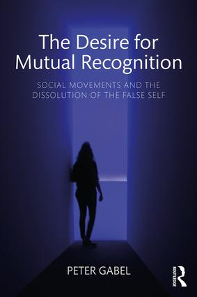 The Desire for Mutual Recognition: Social Movements and the Dissolution of the False Self, 1st Edition (Paperback) book cover