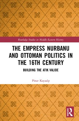 The Empress Nurbanu and Ottoman Politics in the Sixteenth Century: Building the Atik Valide book cover