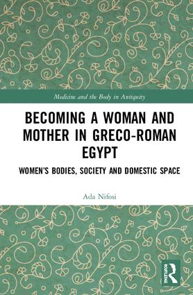 Becoming a Woman and Mother in Greco-Roman Egypt: Women's Bodies, Society and Domestic Space, 1st Edition (Hardback) book cover