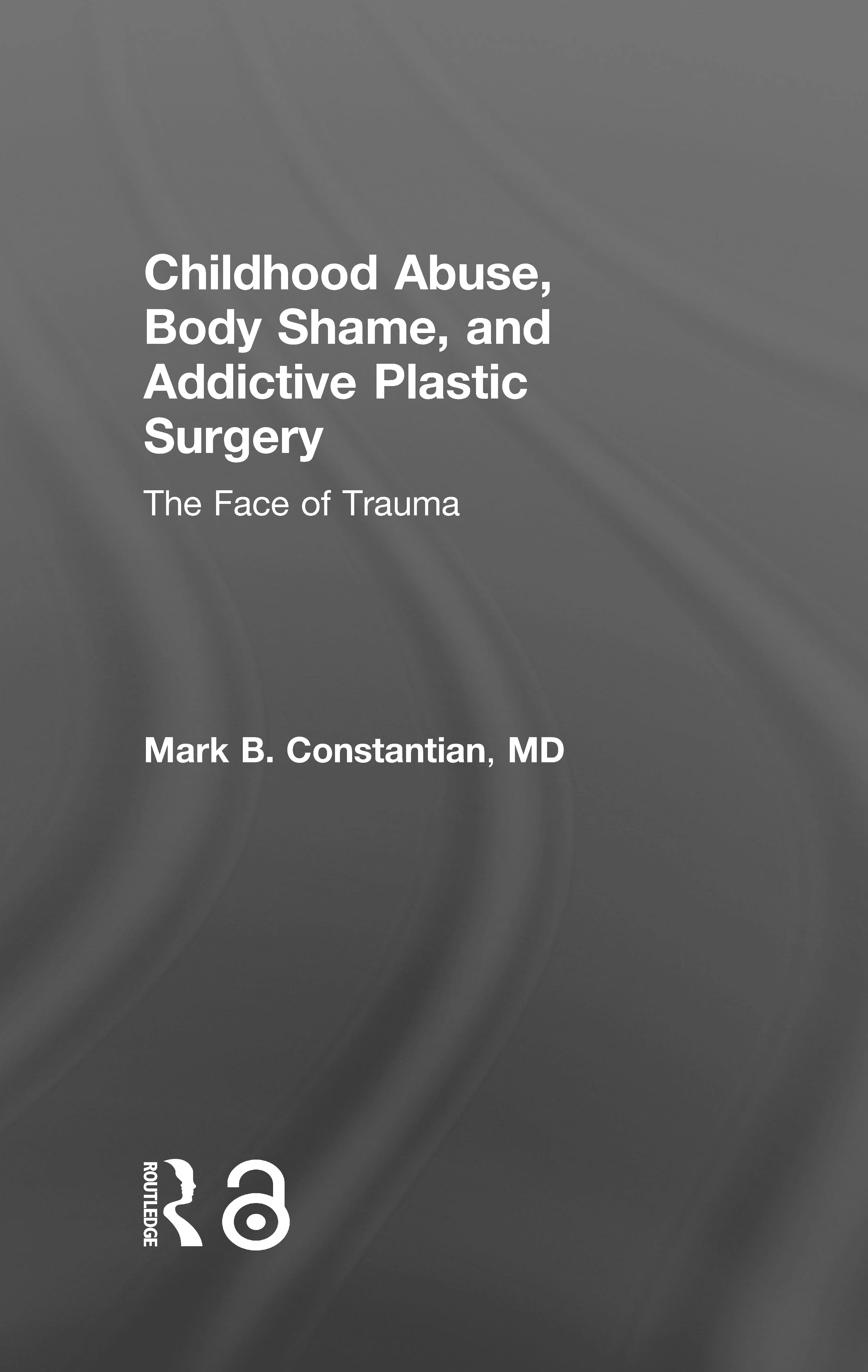 Childhood Abuse, Body Shame, and Addictive Plastic Surgery: The Face of Trauma, 1st Edition (Hardback) book cover