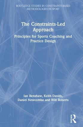 The Constraints-Led Approach: Principles for Sports Coaching and Practice Design, 1st Edition (Hardback) book cover