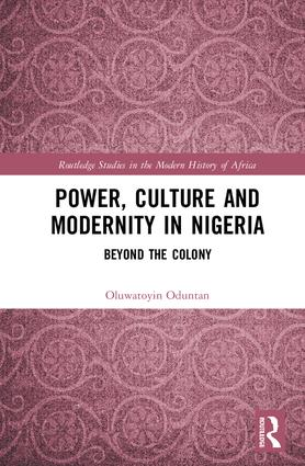 Power, Culture and Modernity in Nigeria: Beyond The Colony, 1st Edition (e-Book) book cover