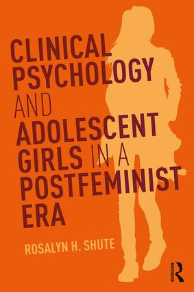 Clinical Psychology and Adolescent Girls in a Postfeminist Era: 1st Edition (Paperback) book cover