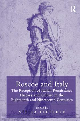 Roscoe and Italy: The Reception of Italian Renaissance History and Culture in the Eighteenth and Nineteenth Centuries, 1st Edition (Paperback) book cover