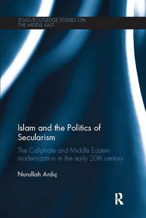 Islam and the Politics of Secularism: The Caliphate and Middle Eastern Modernization in the Early 20th Century book cover