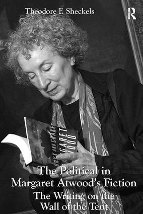 The Political in Margaret Atwood's Fiction: The Writing on the Wall of the Tent, 1st Edition (Paperback) book cover