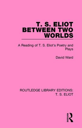 T. S. Eliot Between Two Worlds: A Reading of T. S. Eliot's Poetry and Plays, 1st Edition (Paperback) book cover