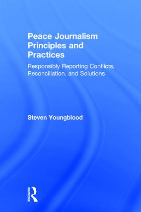 Peace Journalism Principles and Practices: Responsibly Reporting Conflicts, Reconciliation, and Solutions, 1st Edition (Hardback) book cover