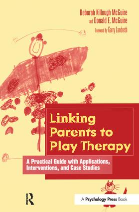 Linking Parents to Play Therapy: A Practical Guide with Applications, Interventions, and Case Studies, 1st Edition (Hardback) book cover