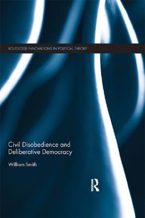 Civil Disobedience and Deliberative Democracy: 1st Edition (Paperback) book cover