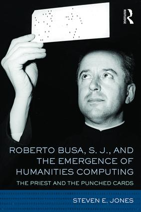 Roberto Busa, S. J., and the Emergence of Humanities Computing: The Priest and the Punched Cards, 1st Edition (Hardback) book cover
