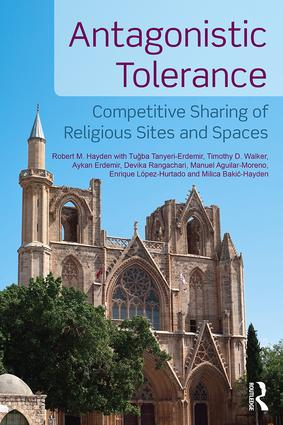 Antagonistic Tolerance: Competitive Sharing of Religious Sites and Spaces (Hardback) book cover