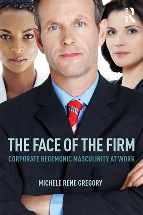 The Face of the Firm: Corporate Hegemonic Masculinity at Work, 1st Edition (Paperback) book cover
