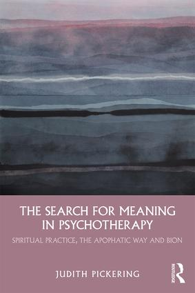 The Search for Meaning in Psychotherapy: Spiritual Practice, the Apophatic Way and Bion book cover